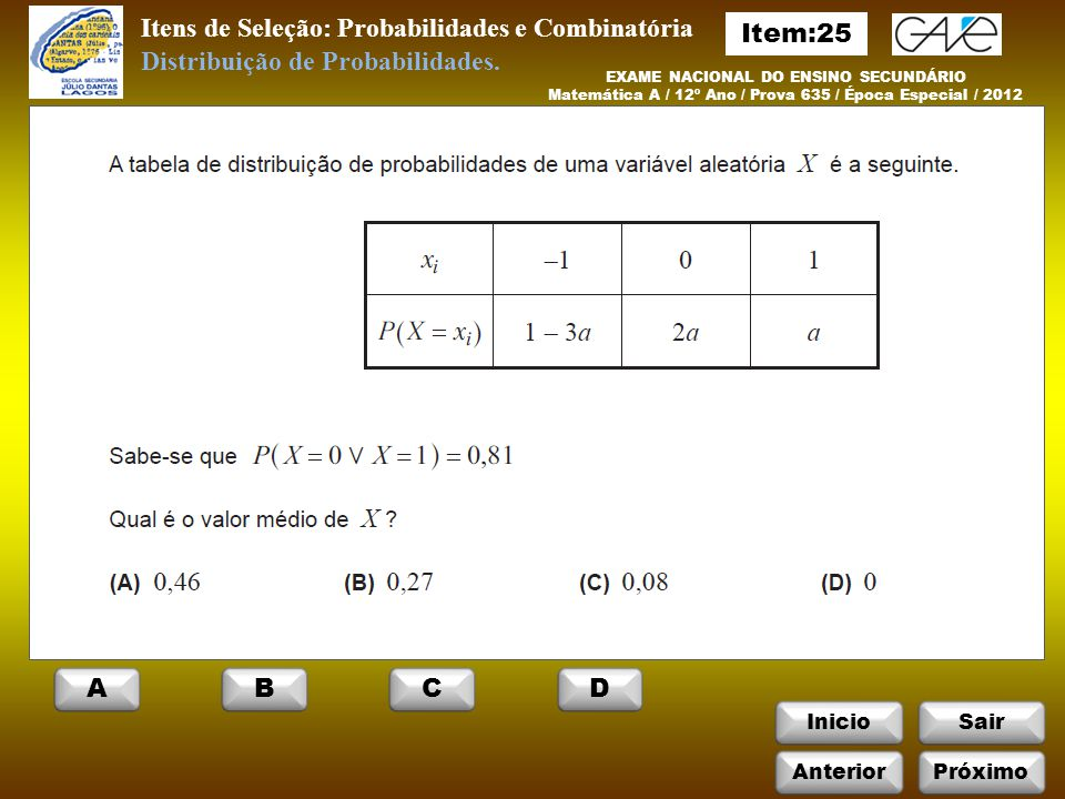 InicioSair Itens de Seleção: Probabilidades e Combinatória EXAME NACIONAL DO ENSINO SECUNDÁRIO Matemática A / 12º Ano / Prova 635 / Época Especial / 2012 Distribuição de Probabilidades.