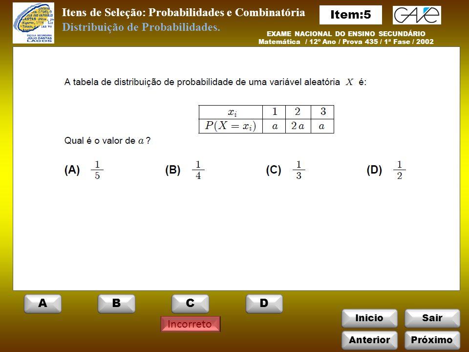 InicioSair Incorreto Itens de Seleção: Probabilidades e Combinatória EXAME NACIONAL DO ENSINO SECUNDÁRIO Matemática / 12º Ano / Prova 435 / 1ª Fase / 2002 Distribuição de Probabilidades.