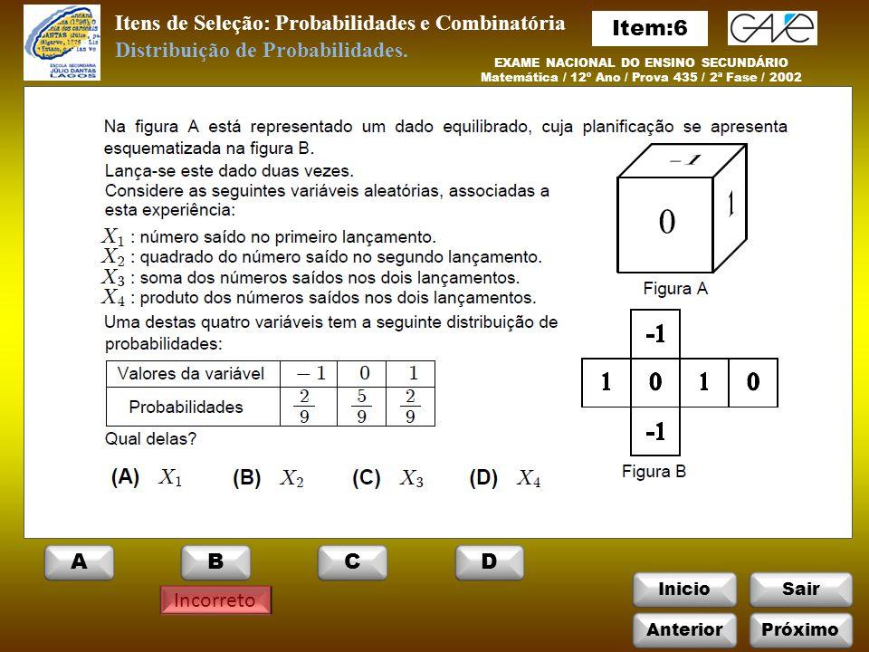 InicioSair Incorreto Itens de Seleção: Probabilidades e Combinatória EXAME NACIONAL DO ENSINO SECUNDÁRIO Matemática / 12º Ano / Prova 435 / 2ª Fase / 2002 Distribuição de Probabilidades.