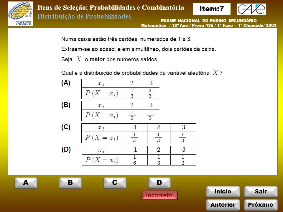 InicioSair Incorreto Itens de Seleção: Probabilidades e Combinatória EXAME NACIONAL DO ENSINO SECUNDÁRIO Matemática / 12º Ano / Prova 435 / 1ª Fase - 1ª Chamada/ 2003 Distribuição de Probabilidades.
