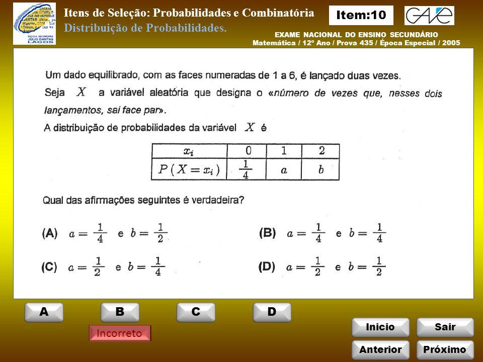 InicioSair Incorreto Itens de Seleção: Probabilidades e Combinatória EXAME NACIONAL DO ENSINO SECUNDÁRIO Matemática / 12º Ano / Prova 435 / Época Especial / 2005 Distribuição de Probabilidades.