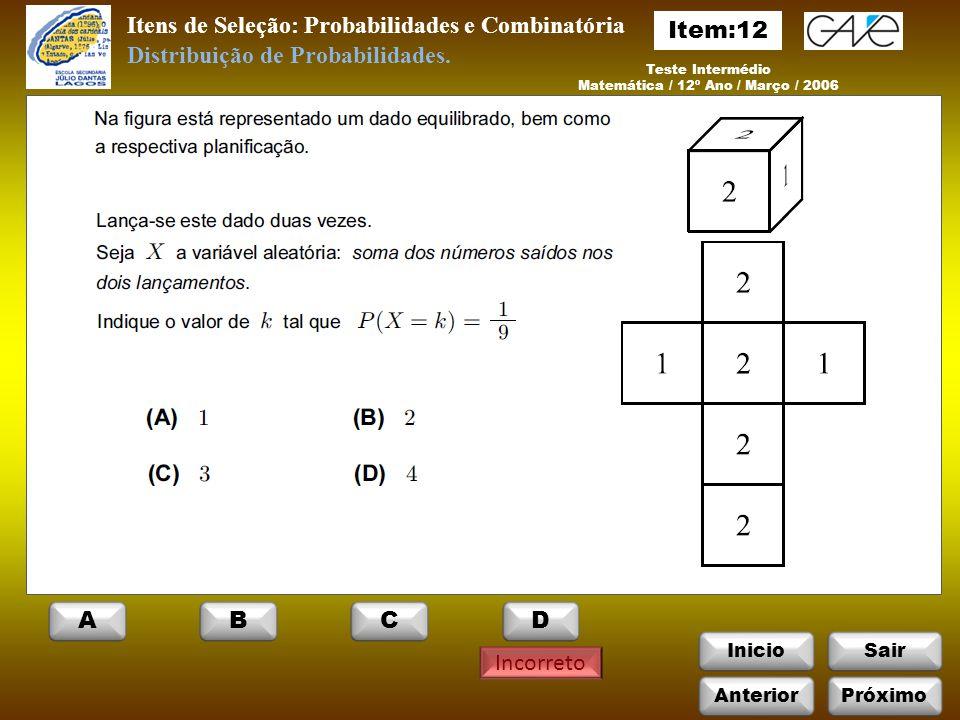 InicioSair Incorreto Itens de Seleção: Probabilidades e Combinatória Teste Intermédio Matemática / 12º Ano / Março / 2006 Distribuição de Probabilidades.