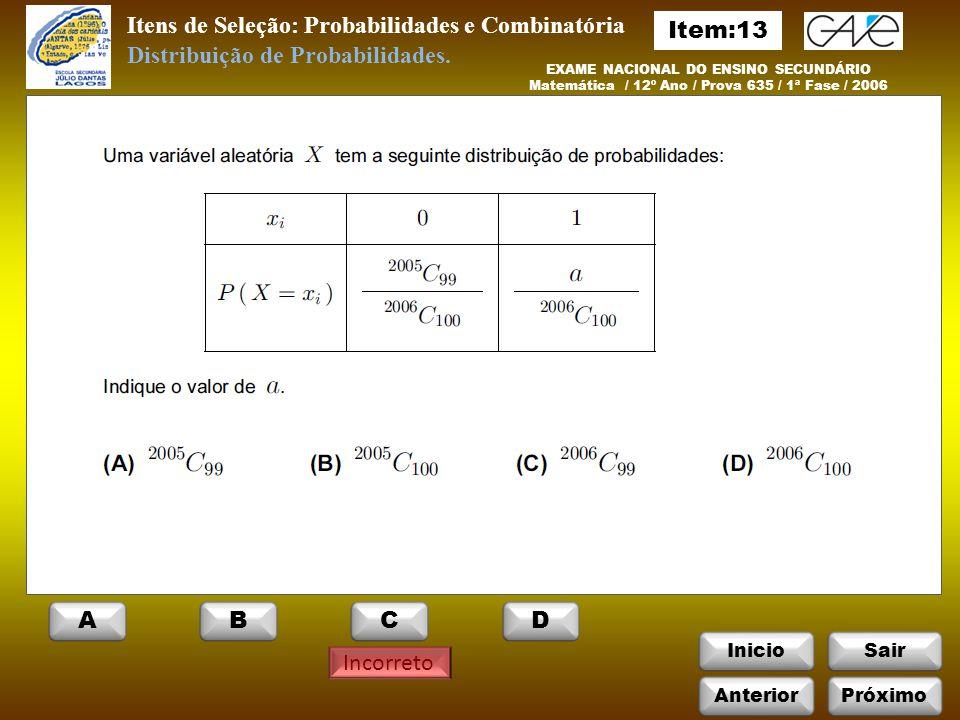 InicioSair Incorreto Itens de Seleção: Probabilidades e Combinatória EXAME NACIONAL DO ENSINO SECUNDÁRIO Matemática / 12º Ano / Prova 635 / 1ª Fase / 2006 Distribuição de Probabilidades.