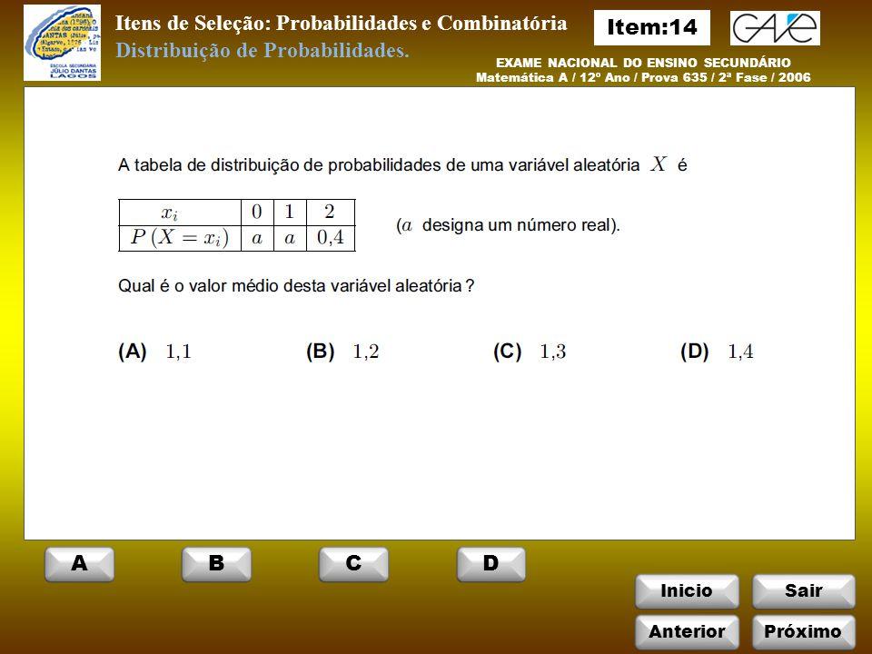 InicioSair Itens de Seleção: Probabilidades e Combinatória EXAME NACIONAL DO ENSINO SECUNDÁRIO Matemática A / 12º Ano / Prova 635 / 2ª Fase / 2006 Distribuição de Probabilidades.