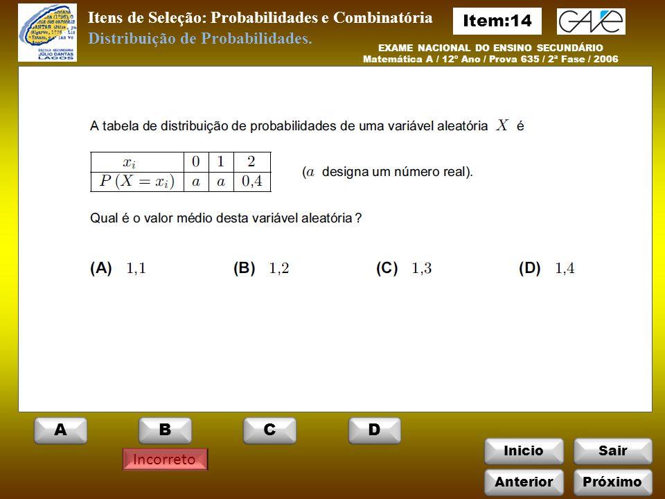 InicioSair Incorreto Itens de Seleção: Probabilidades e Combinatória EXAME NACIONAL DO ENSINO SECUNDÁRIO Matemática A / 12º Ano / Prova 635 / 2ª Fase / 2006 Distribuição de Probabilidades.