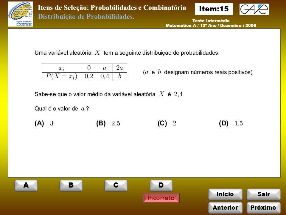 InicioSair Incorreto Itens de Seleção: Probabilidades e Combinatória Teste Intermédio Matemática A / 12º Ano / Dezembro / 2006 Distribuição de Probabilidades.