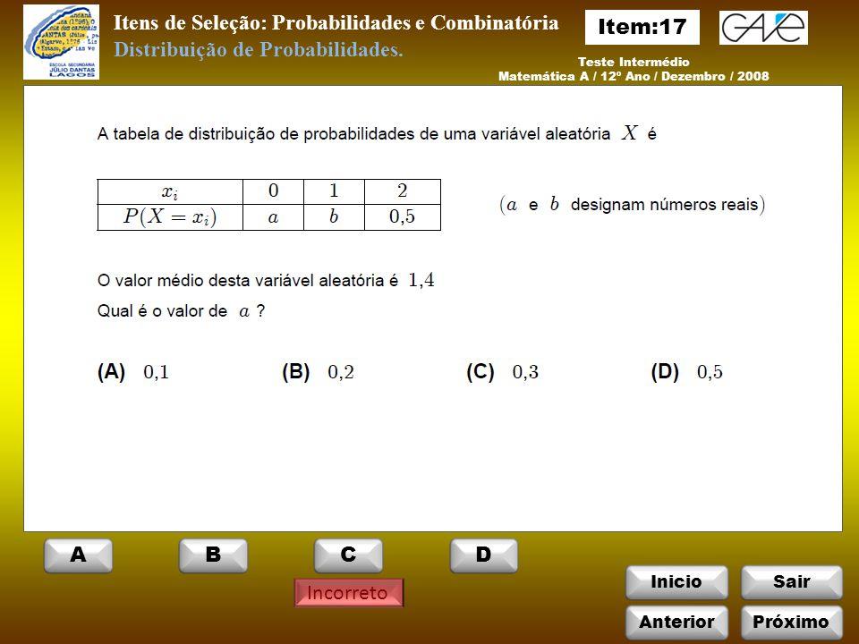 InicioSair Incorreto Itens de Seleção: Probabilidades e Combinatória Teste Intermédio Matemática A / 12º Ano / Dezembro / 2008 Distribuição de Probabilidades.