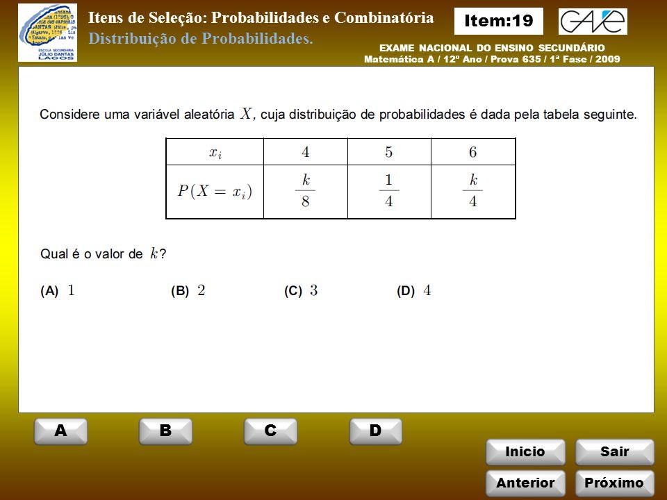 InicioSair EXAME NACIONAL DO ENSINO SECUNDÁRIO Matemática A / 12º Ano / Prova 635 / 1ª Fase / 2009 Itens de Seleção: Probabilidades e Combinatória Distribuição de Probabilidades.