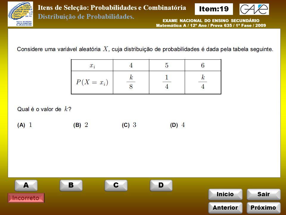 InicioSair Incorreto EXAME NACIONAL DO ENSINO SECUNDÁRIO Matemática A / 12º Ano / Prova 635 / 1ª Fase / 2009 Itens de Seleção: Probabilidades e Combinatória Distribuição de Probabilidades.