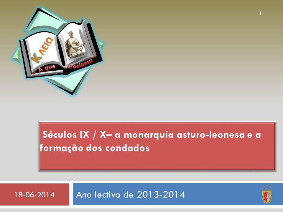 Ano lectivo de 2013-2014 18-06-2014 1 Séculos IX / X– a monarquia asturo-leonesa e a formação dos condados