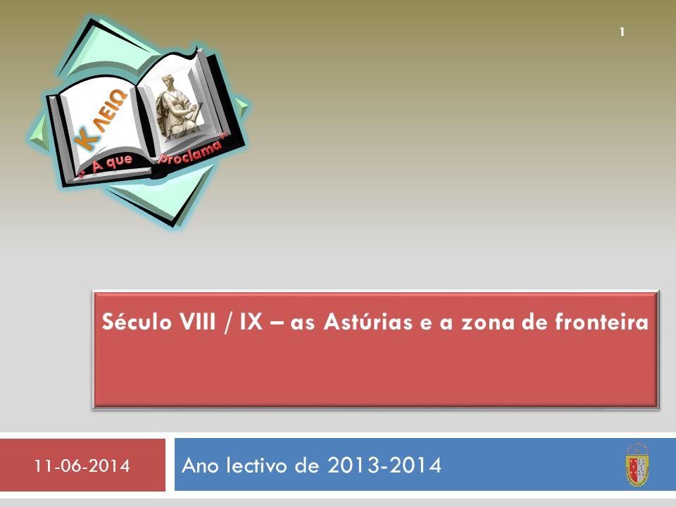 Ano lectivo de 2013-2014 11-06-2014 1 Século VIII / IX – as Astúrias e a zona de fronteira