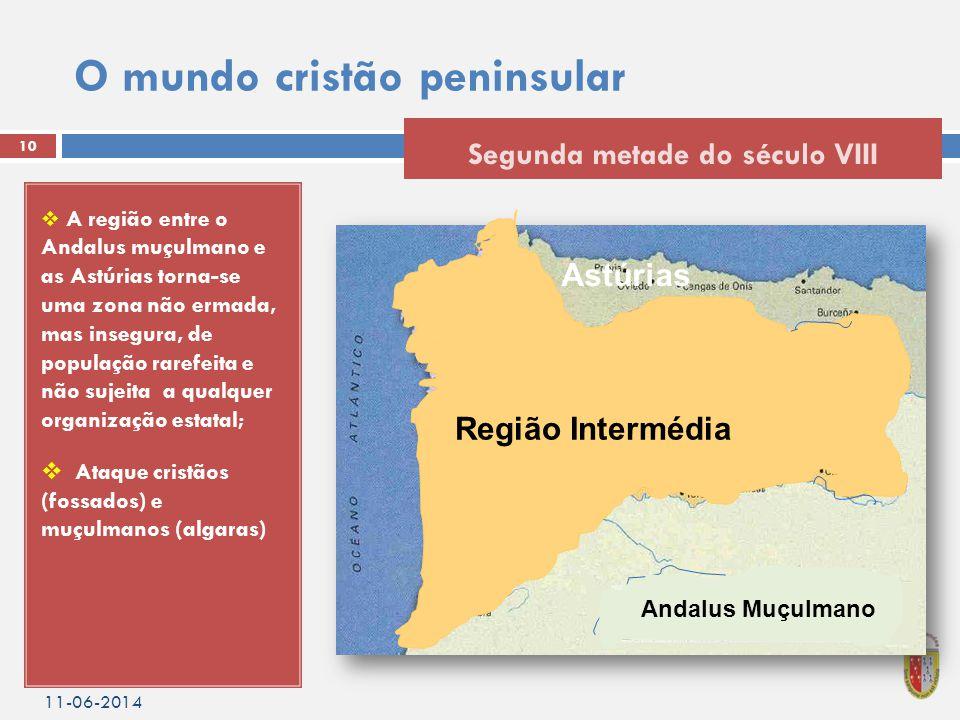 O mundo cristão peninsular  A região entre o Andalus muçulmano e as Astúrias torna-se uma zona não ermada, mas insegura, de população rarefeita e não sujeita a qualquer organização estatal;  Ataque cristãos (fossados) e muçulmanos (algaras) 11-06-2014 10 Segunda metade do século VIII Região Intermédia Astúrias Andalus Muçulmano