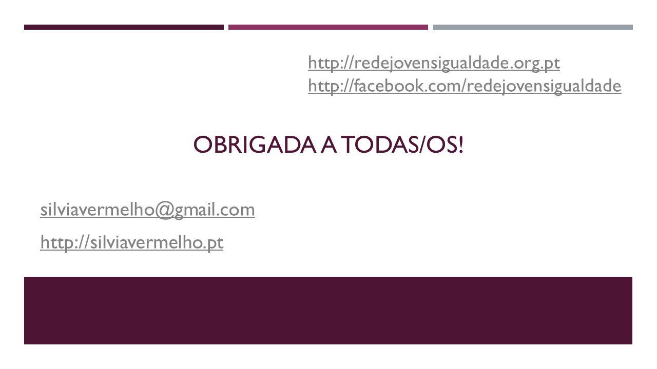 OBRIGADA A TODAS/OS! silviavermelho@gmail.com http://silviavermelho.pt http://redejovensigualdade.org.pt http://facebook.com/redejovensigualdade