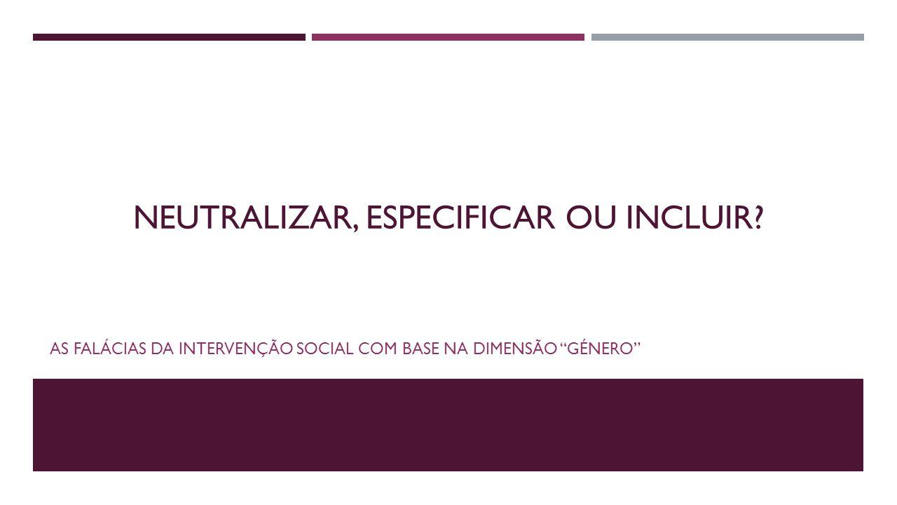 """NEUTRALIZAR, ESPECIFICAR OU INCLUIR? AS FALÁCIAS DA INTERVENÇÃO SOCIAL COM BASE NA DIMENSÃO """"GÉNERO"""""""
