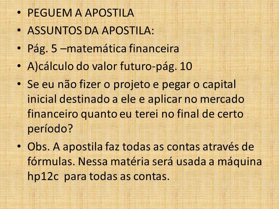 PEGUEM A APOSTILA ASSUNTOS DA APOSTILA: Pág. 5 –matemática financeira A)cálculo do valor futuro-pág. 10 Se eu não fizer o projeto e pegar o capital in
