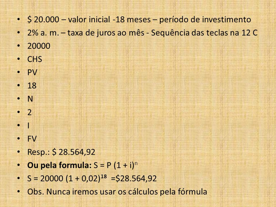 $ 20.000 – valor inicial -18 meses – período de investimento 2% a. m. – taxa de juros ao mês - Sequência das teclas na 12 C 20000 CHS PV 18 N 2 I FV R