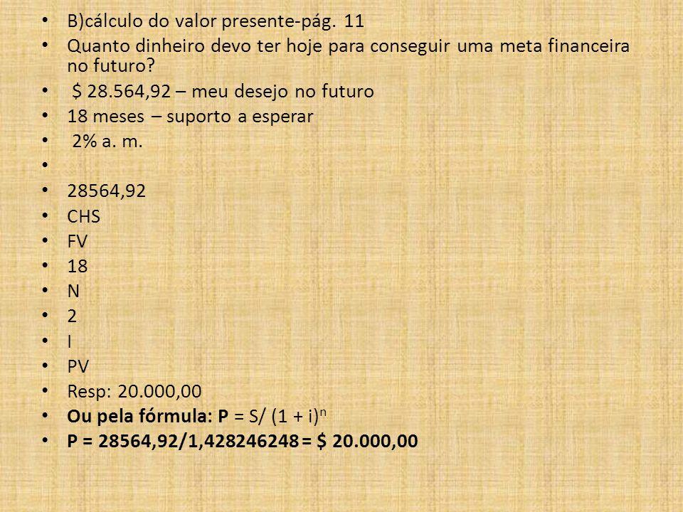B)cálculo do valor presente-pág. 11 Quanto dinheiro devo ter hoje para conseguir uma meta financeira no futuro? $ 28.564,92 – meu desejo no futuro 18
