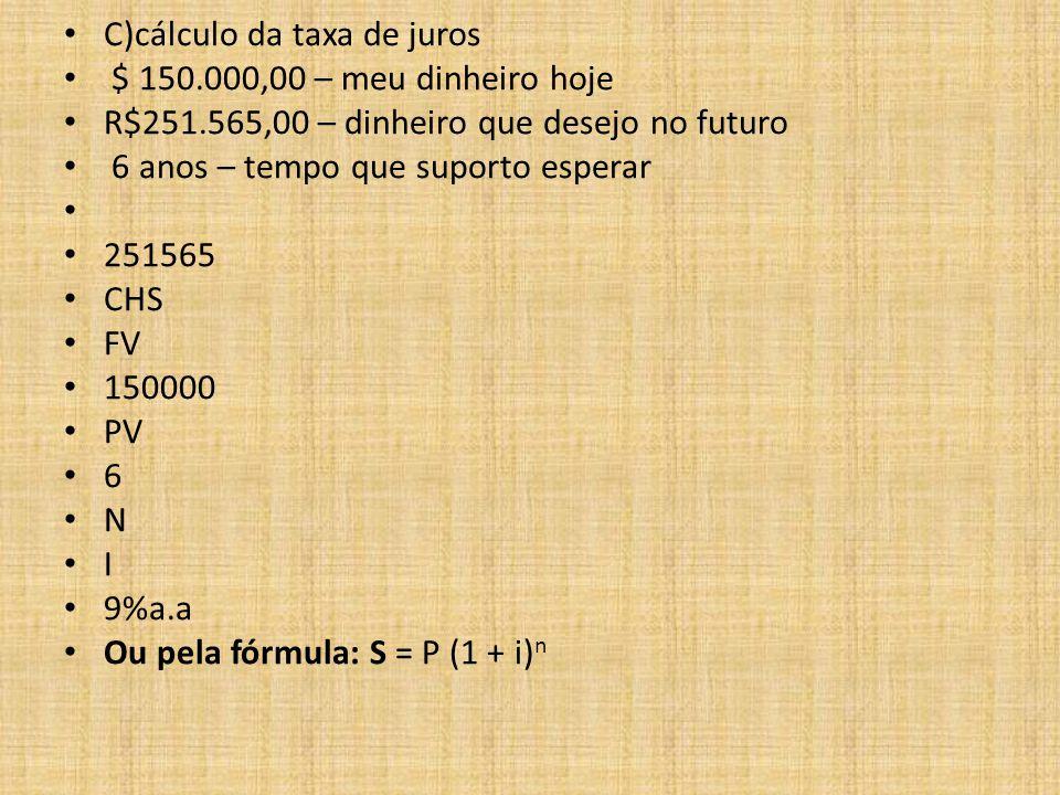 C)cálculo da taxa de juros $ 150.000,00 – meu dinheiro hoje R$251.565,00 – dinheiro que desejo no futuro 6 anos – tempo que suporto esperar 251565 CHS FV 150000 PV 6 N I 9%a.a Ou pela fórmula: S = P (1 + i) n