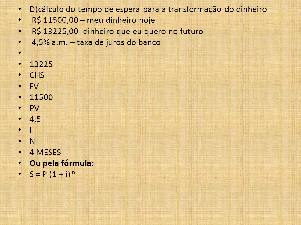 D)cálculo do tempo de espera para a transformação do dinheiro R$ 11500,00 – meu dinheiro hoje R$ 13225,00- dinheiro que eu quero no futuro 4,5% a.m.
