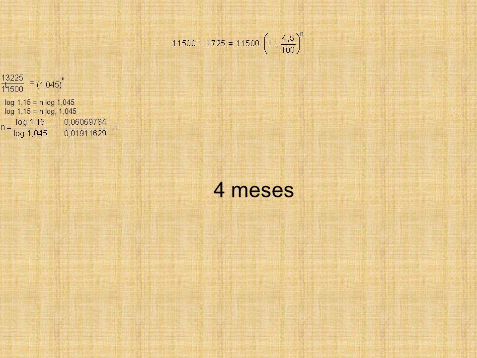 L log 1,15 = n log 1,045 log 1,15 = n log, 1,045 4 meses