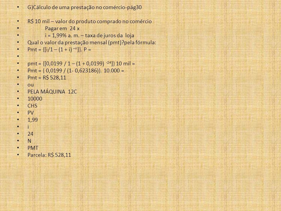 G)Cálculo de uma prestação no comércio-pág30 R$ 10 mil – valor do produto comprado no comércio Pagar em 24 x i = 1,99% a. m. – taxa de juros da loja Q