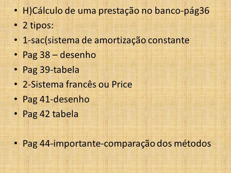 H)Cálculo de uma prestação no banco-pág36 2 tipos: 1-sac(sistema de amortização constante Pag 38 – desenho Pag 39-tabela 2-Sistema francês ou Price Pag 41-desenho Pag 42 tabela Pag 44-importante-comparação dos métodos