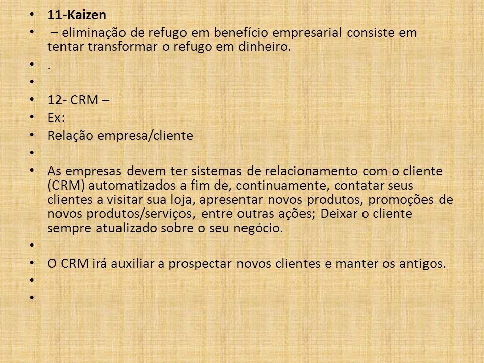 11-Kaizen – eliminação de refugo em benefício empresarial consiste em tentar transformar o refugo em dinheiro.. 12- CRM – Ex: Relação empresa/cliente