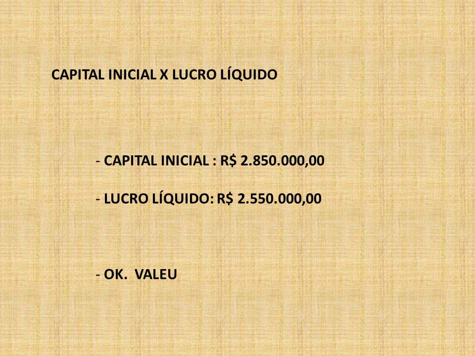 CAPITAL INICIAL X LUCRO LÍQUIDO - CAPITAL INICIAL : R$ 2.850.000,00 - LUCRO LÍQUIDO: R$ 2.550.000,00 - OK. VALEU