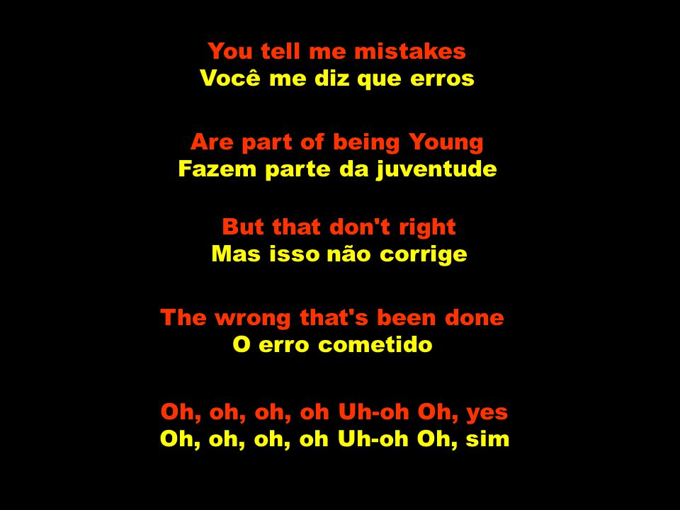 But love is blind Mas o amor é cego And I was to blind to see E eu estava muito cega para ver Oh, oh, oh, oh Uh-oh Oh, yes Oh, oh, oh, oh Uh-oh Oh, si