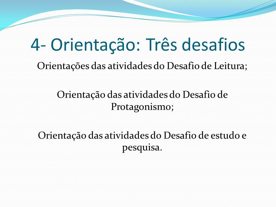 4- Orientação: Três desafios Orientações das atividades do Desafio de Leitura; Orientação das atividades do Desafio de Protagonismo; Orientação das at