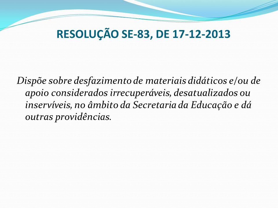 RESOLUÇÃO SE-83, DE 17-12-2013 Dispõe sobre desfazimento de materiais didáticos e/ou de apoio considerados irrecuperáveis, desatualizados ou inservíve