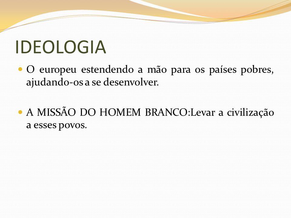 IDEOLOGIA O europeu estendendo a mão para os países pobres, ajudando-os a se desenvolver. A MISSÃO DO HOMEM BRANCO:Levar a civilização a esses povos.