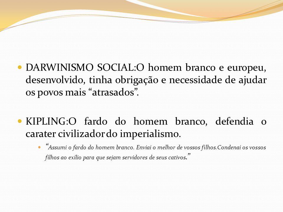 """DARWINISMO SOCIAL:O homem branco e europeu, desenvolvido, tinha obrigação e necessidade de ajudar os povos mais """"atrasados"""". KIPLING:O fardo do homem"""