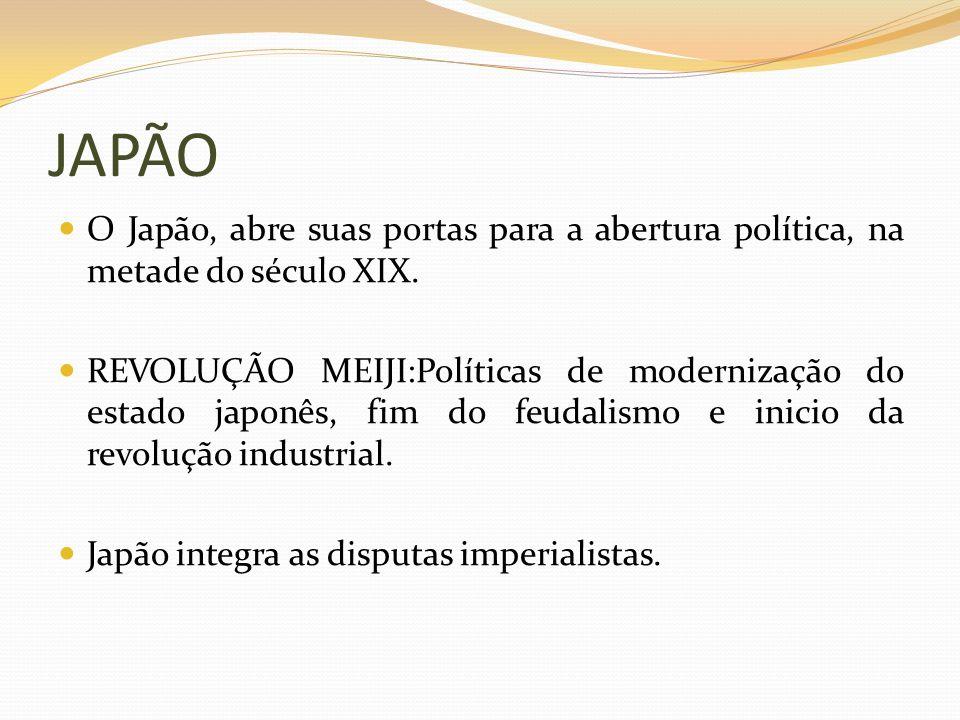 JAPÃO O Japão, abre suas portas para a abertura política, na metade do século XIX. REVOLUÇÃO MEIJI:Políticas de modernização do estado japonês, fim do