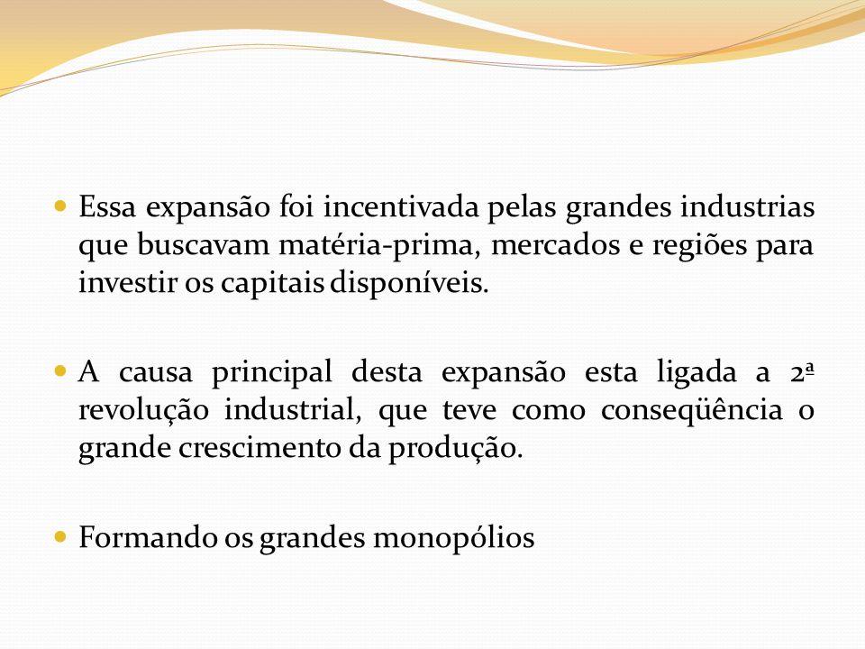 Essa expansão foi incentivada pelas grandes industrias que buscavam matéria-prima, mercados e regiões para investir os capitais disponíveis. A causa p