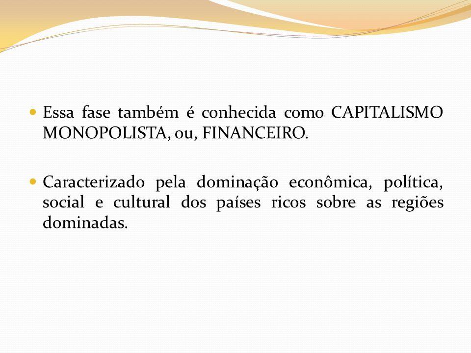 Essa fase também é conhecida como CAPITALISMO MONOPOLISTA, ou, FINANCEIRO. Caracterizado pela dominação econômica, política, social e cultural dos paí