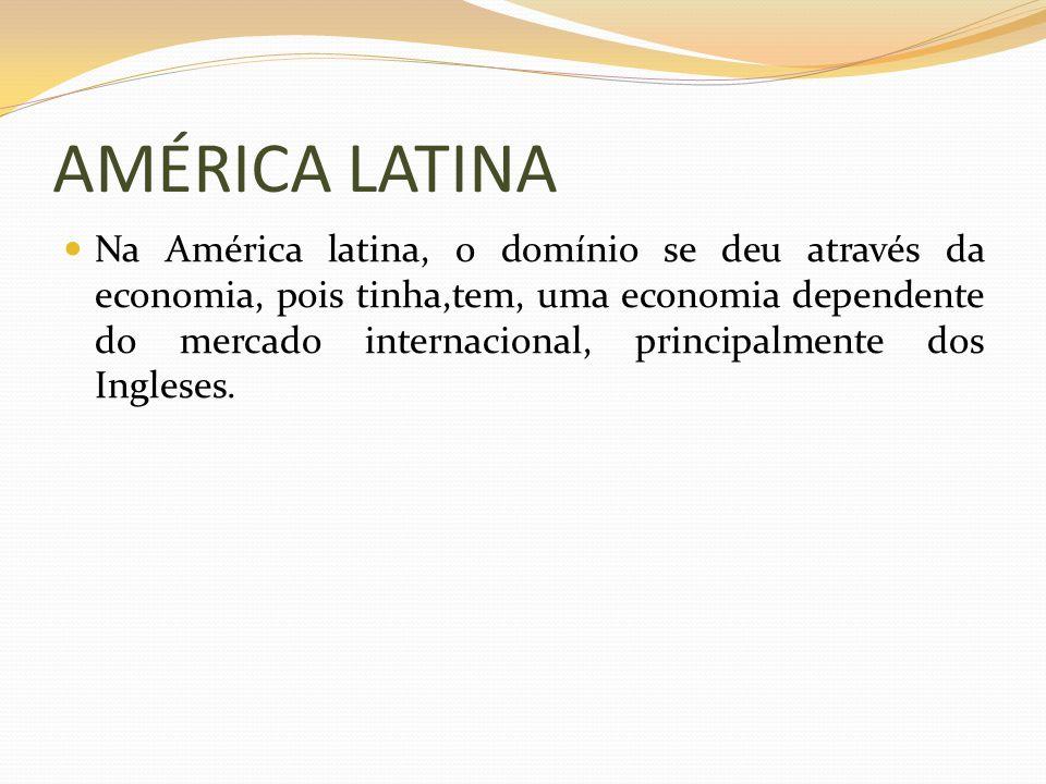 AMÉRICA LATINA Na América latina, o domínio se deu através da economia, pois tinha,tem, uma economia dependente do mercado internacional, principalmen