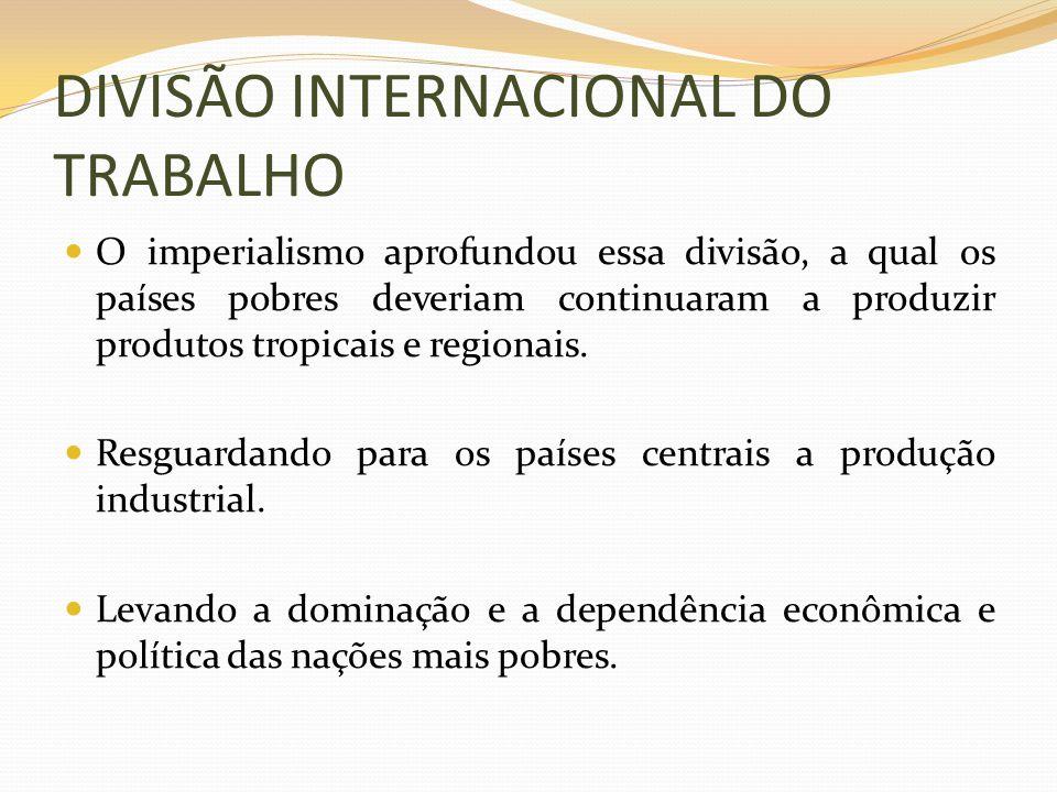 DIVISÃO INTERNACIONAL DO TRABALHO O imperialismo aprofundou essa divisão, a qual os países pobres deveriam continuaram a produzir produtos tropicais e