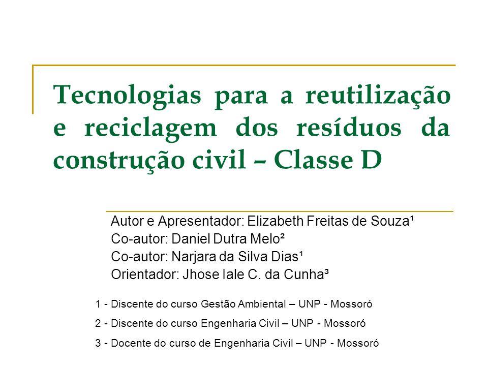 Tecnologias para a reutilização e reciclagem dos resíduos da construção civil – Classe D Autor e Apresentador: Elizabeth Freitas de Souza¹ Co-autor: D
