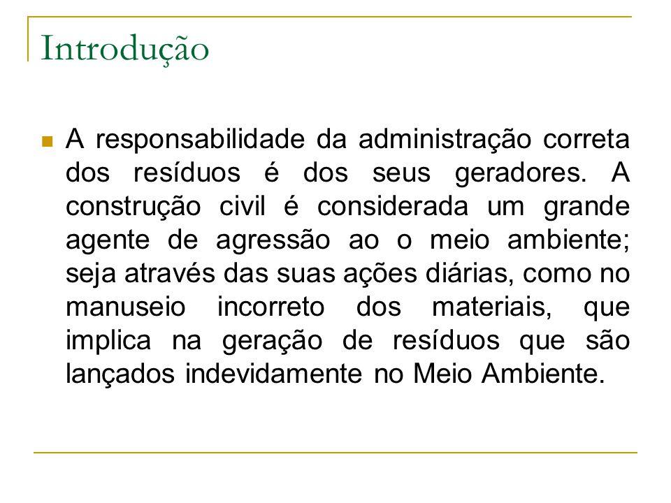 Introdução A responsabilidade da administração correta dos resíduos é dos seus geradores. A construção civil é considerada um grande agente de agressã