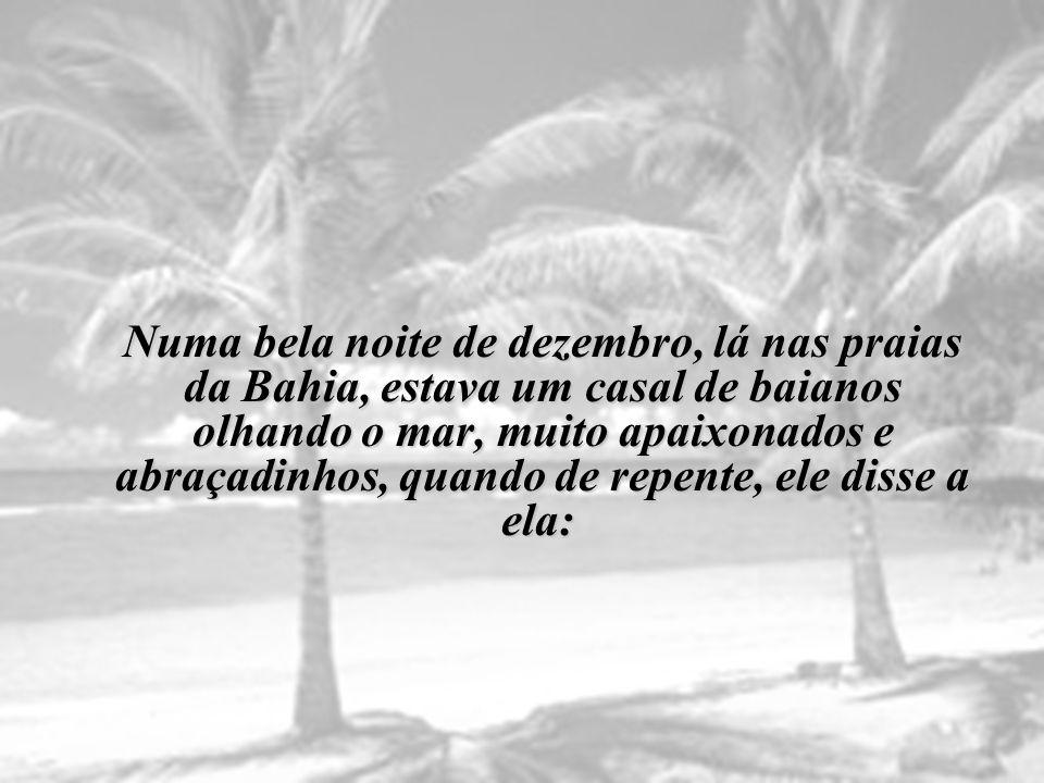 N uma bela noite de dezembro, lá nas praias da Bahia, estava um casal de baianos olhando o mar, muito apaixonados e abraçadinhos, quando de repente, ele disse a ela: