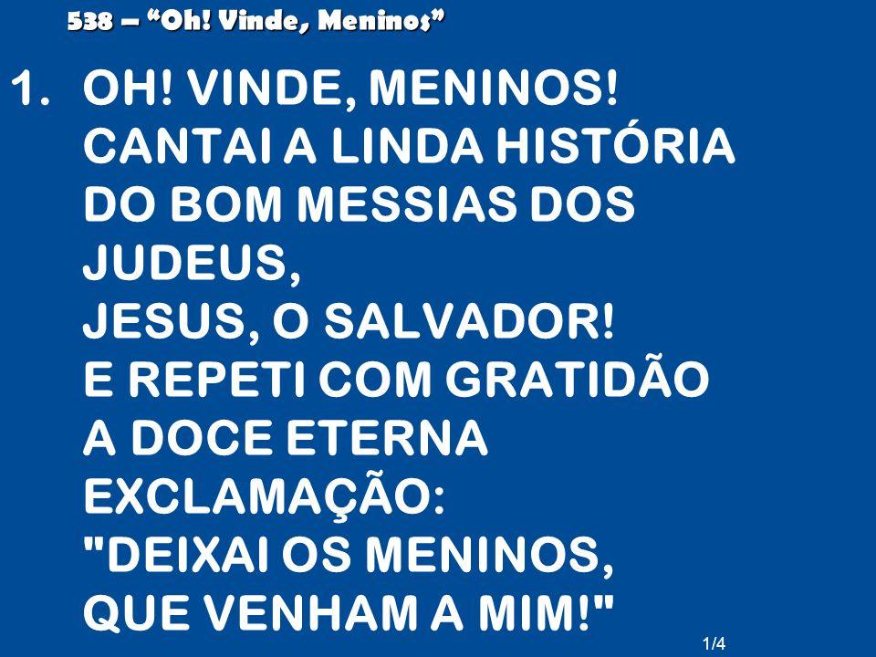 """1/4 538 – """"Oh! Vinde, Meninos"""" 1.OH! VINDE, MENINOS! CANTAI A LINDA HISTÓRIA DO BOM MESSIAS DOS JUDEUS, JESUS, O SALVADOR! E REPETI COM GRATIDÃO A DOC"""