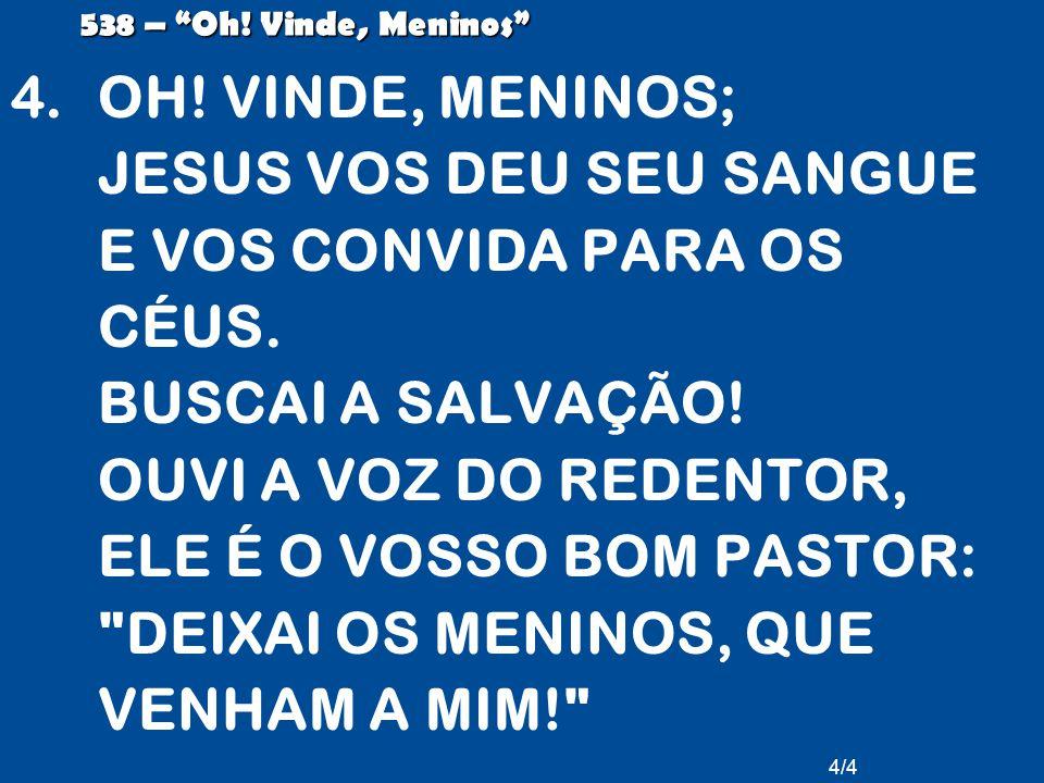 """4/4 538 – """"Oh! Vinde, Meninos"""" 4.OH! VINDE, MENINOS; JESUS VOS DEU SEU SANGUE E VOS CONVIDA PARA OS CÉUS. BUSCAI A SALVAÇÃO! OUVI A VOZ DO REDENTOR, E"""