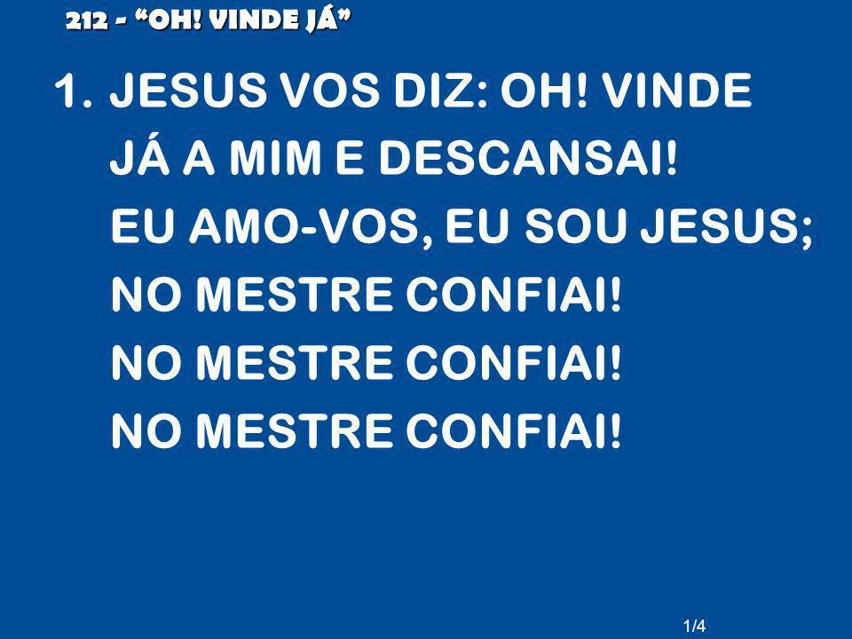 """1.JESUS VOS DIZ: OH! VINDE JÁ A MIM E DESCANSAI! EU AMO-VOS, EU SOU JESUS; NO MESTRE CONFIAI! NO MESTRE CONFIAI! NO MESTRE CONFIAI! 212 - """"OH! VINDE J"""