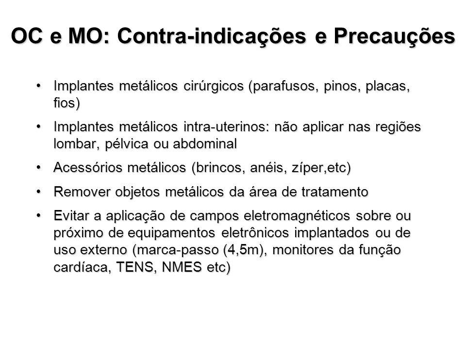 OC e MO: Contra-indicações e Precauções Implantes metálicos cirúrgicos (parafusos, pinos, placas, fios)Implantes metálicos cirúrgicos (parafusos, pinos, placas, fios) Implantes metálicos intra-uterinos: não aplicar nas regiões lombar, pélvica ou abdominalImplantes metálicos intra-uterinos: não aplicar nas regiões lombar, pélvica ou abdominal Acessórios metálicos (brincos, anéis, zíper,etc)Acessórios metálicos (brincos, anéis, zíper,etc) Remover objetos metálicos da área de tratamentoRemover objetos metálicos da área de tratamento Evitar a aplicação de campos eletromagnéticos sobre ou próximo de equipamentos eletrônicos implantados ou de uso externo (marca-passo (4,5m), monitores da função cardíaca, TENS, NMES etc)Evitar a aplicação de campos eletromagnéticos sobre ou próximo de equipamentos eletrônicos implantados ou de uso externo (marca-passo (4,5m), monitores da função cardíaca, TENS, NMES etc)