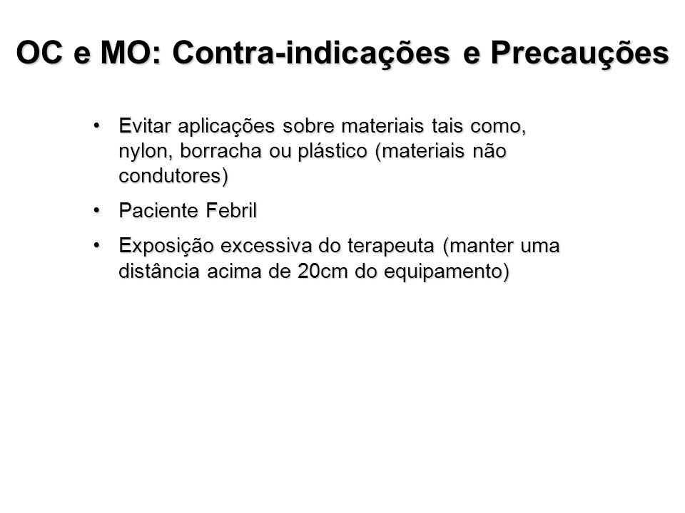 OC e MO: Contra-indicações e Precauções Evitar aplicações sobre materiais tais como, nylon, borracha ou plástico (materiais não condutores)Evitar aplicações sobre materiais tais como, nylon, borracha ou plástico (materiais não condutores) Paciente FebrilPaciente Febril Exposição excessiva do terapeuta (manter uma distância acima de 20cm do equipamento)Exposição excessiva do terapeuta (manter uma distância acima de 20cm do equipamento)