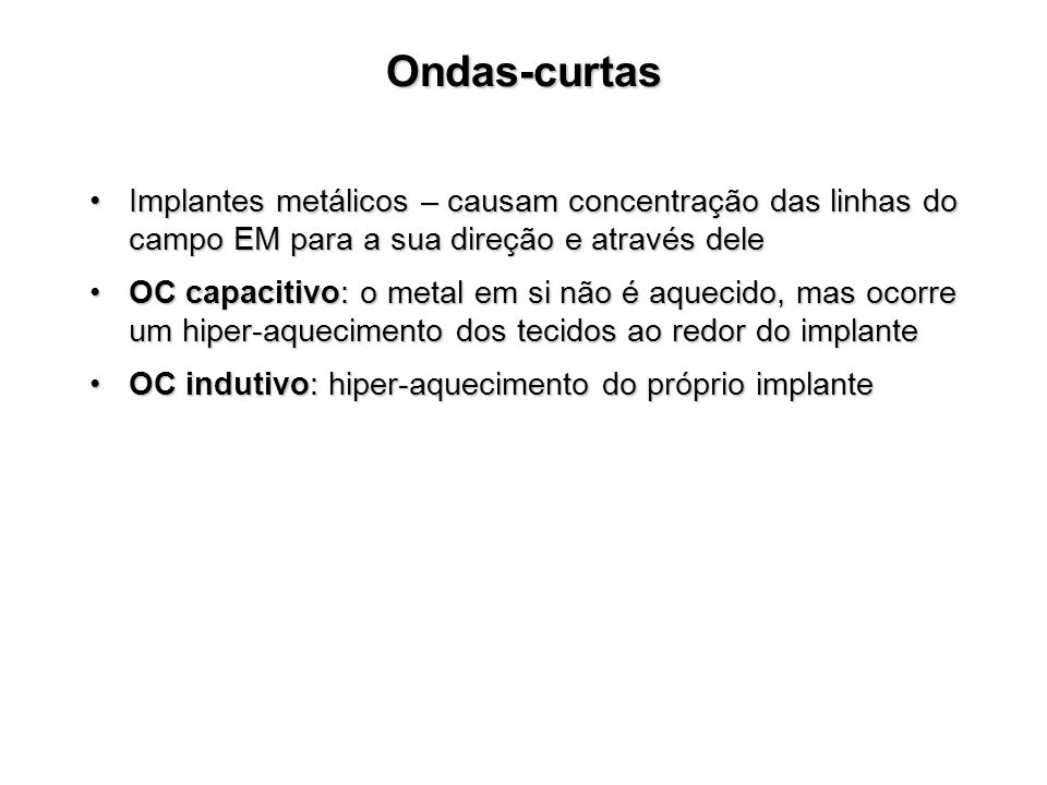 Ondas-curtas Implantes metálicos – causam concentração das linhas do campo EM para a sua direção e através deleImplantes metálicos – causam concentração das linhas do campo EM para a sua direção e através dele OC capacitivo: o metal em si não é aquecido, mas ocorre um hiper-aquecimento dos tecidos ao redor do implanteOC capacitivo: o metal em si não é aquecido, mas ocorre um hiper-aquecimento dos tecidos ao redor do implante OC indutivo: hiper-aquecimento do próprio implanteOC indutivo: hiper-aquecimento do próprio implante