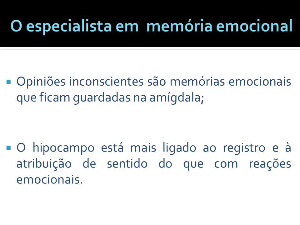  Opiniões inconscientes são memórias emocionais que ficam guardadas na amígdala;  O hipocampo está mais ligado ao registro e à atribuição de sentido
