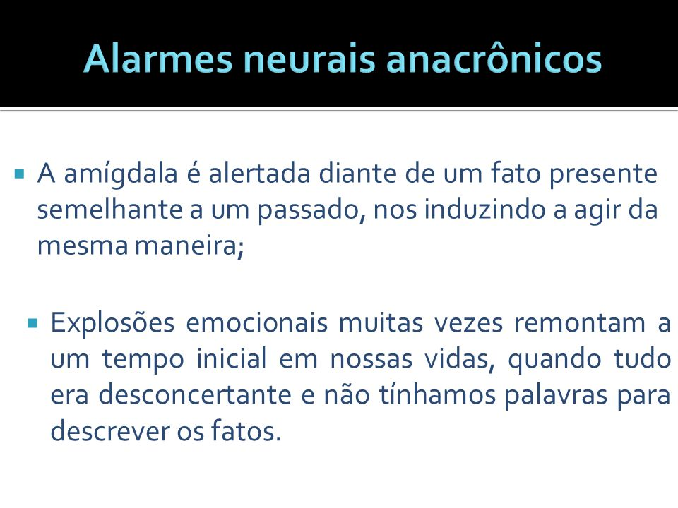  A amígdala é alertada diante de um fato presente semelhante a um passado, nos induzindo a agir da mesma maneira;  Explosões emocionais muitas vezes