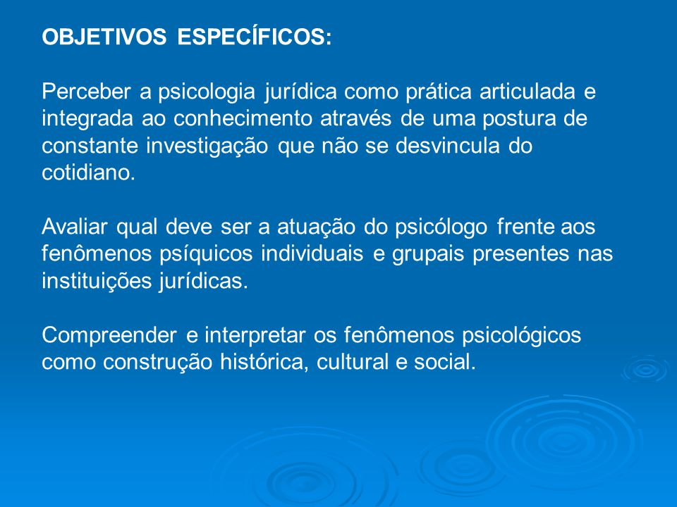 OBJETIVOS ESPECÍFICOS: Perceber a psicologia jurídica como prática articulada e integrada ao conhecimento através de uma postura de constante investigação que não se desvincula do cotidiano.